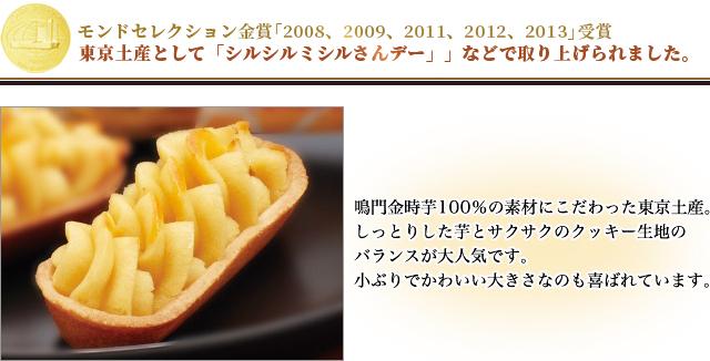 モンドセレクション金賞 「2008」「2009」「2011」受賞。 東京土産として『シルシルミシルさんデー』などで取り上げられました。鳴門金時芋100%の素材にこだわった東京土産。しっとりした芋とサクサクのクッキー生地のバランスが大人気です。小ぶりでかわいい大きさなのも喜ばれています。